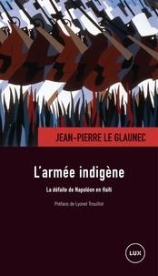 Lyonel Trouillot et Jean-Pierre Le Glaunec - L'armée indigène - La défaite de Napoléon en Haïti.