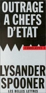 Lysander Spooner - Outrage à chefs d'Etat - Suivi de Le Droit naturel.
