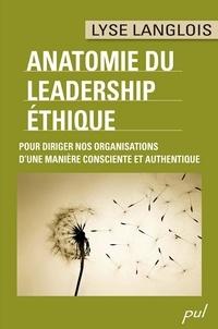 Lyse Langlois - ANATOMIE DU LEADERSHIP ÉTHIQUE. POUR DIRIGER NOS ORGANISATIONS D'UNE MANIÈRE CONSCIENTE ET AUTHENTIQUE.