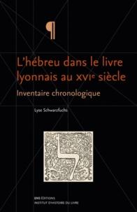 Lyse Schwarzfuchs - L'hébreu dans le livre lyonnais au XVIe siècle - Inventaire chronologique.