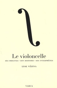 Le violoncelle- Ses origines, son histoire, ses interprètes - Lyse Vezina |