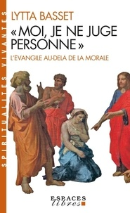 Lytta Basset - Moi, je ne juge personne. - L'Evangile au-delà de la morale.