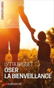 Oser la bienveillance - Lytta Basset |