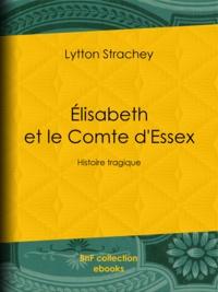 Lytton Strachey - Élisabeth et le Comte d'Essex - Histoire tragique.