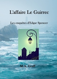 M-A Graff - Les enquêtes d'Edgar Spencer Tome 1 : L'affaire Le Guirrec.