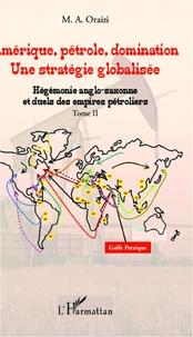 M.A. Oraizi - Amérique, pétrole, domination : une stratégie globalisée - Tome 2, Hégémonie anglo-saxonne et duels des empires pétroliers.
