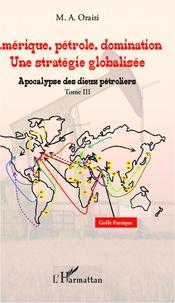 M.A. Oraizi - Amérique, pétrole, domination : une stratégie globalisée - Tome 3, Apocalypse des dieux pétroliers.