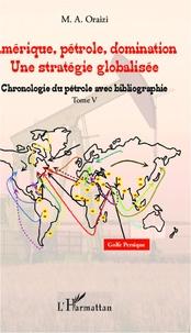 M.A. Oraizi - Amérique, pétrole, domination : une stratégie globalisée - Tome 5, Chronologie du pétrole avec bibliographie.