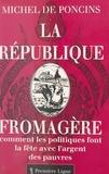 M de Poncis - La république fromagère ou Comment les politiques font la fête avec l'argent des pauvres.