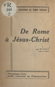 M. Jault - De Rome à Jésus-Christ - Témoignage d'une double conversion au protestantisme.