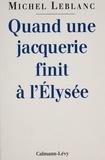 M Leblanc - Quand une jacquerie finit à l'Élysée.