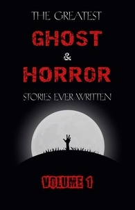 M. R. James et E. F. Benson - The Greatest Ghost and Horror  : The Greatest Ghost and Horror Stories Ever Written: volume 1 (The Dunwich Horror, The Tell-Tale Heart, Green Tea, The Monkey's Paw, The Willows, The Shadows on the Wall, and many more!).