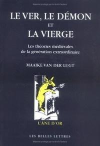 Maaike Van Der Lugt - Le ver, le démon et la vierge - Les théories médiévales de la génération extraordinaire, Une étude sur les rapports entre théologie, philosophie naturelle et médecine.
