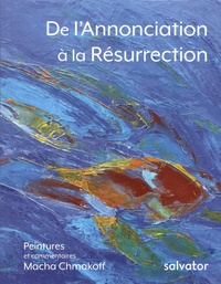 Macha Chmakoff - De l'Annonciation à la Résurrection.