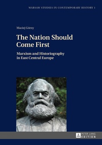 Maciej Górny - The Nation Should Come First - Marxism and Historiography in East Central Europe.