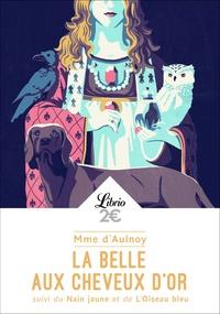 Madame d'Aulnoy - La belle aux cheveux d'or - Suivi du Nain jaune et de L'oiseau bleu.