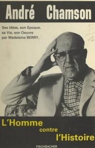 Madeleine Berry et André Chamson - André Chamson - Ou L'homme contre l'histoire.