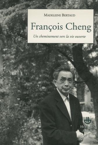 Madeleine Bertaud - François Cheng - Un cheminement vers la vie ouverte.