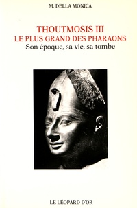 Madeleine Della Monica - Thoutmosis III, le plus grand des pharaons - Son époque, sa vie, sa tombe.