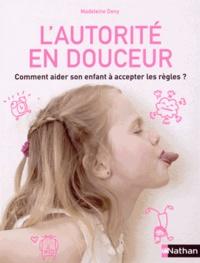 Madeleine Deny - L'autorité en douceur - Comment aider son enfant à accepter les règles ?.