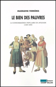 Madeleine Ferrières - Le bien des pauvres - La consommation populaire en Avignon (1600-1800).