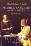 Madeleine Foisil - Femmes de caractère au XVIIe siècle (1600-1650).