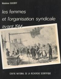 Madeleine Guilbert et Pierre Naville - Les femmes et l'organisation syndicale avant 1914 - Présentation et commentaires de documents pour une étude du syndicalisme féminin.