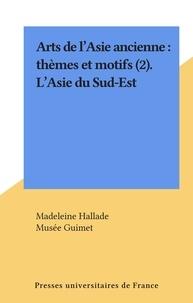 Madeleine Hallade et  Musée Guimet - Arts de l'Asie ancienne : thèmes et motifs (2). L'Asie du Sud-Est.