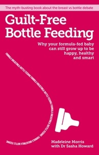 Madeleine Morris - Guilt-free Bottle Feeding - Why your formula-fed baby can be happy, healthy and smart..