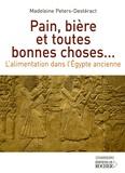 Madeleine Peters-Destéract - Pain, bière et toutes bonnes choses... - L'alimentation dans l'Egypte ancienne.