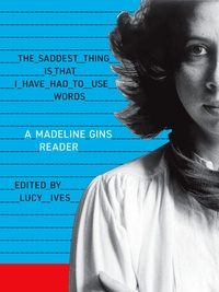 Madeline Gins - The Saddest Thing Is That I Have Had to Use Words - A Madeline Gins Reader.