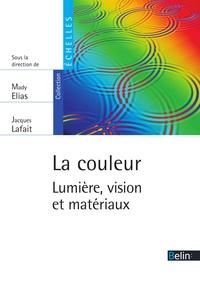 Mady Elias et Jacques Lafait - La couleur. Lumière, vision et matériaux - Lumière, vision et matériaux.