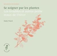 Mady Pirard - Se soigner par les plantes - Les troubles et autres petits maux de l'hiver.