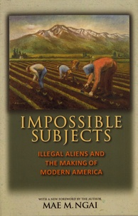 Mae M. Ngai - Impossible Subjects - Illegal Aliens and the Making of Modern America.