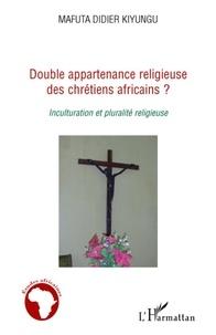Mafuta Didier Kiyungu - Double appartenance religieuse des chretiens africains ? - Inculturation et pluralité religieuse.