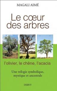 Le coeur des arbres- L'olivier, le chêne, l'acacia, une trilogie symbolique, mythique et ancestrale - Magali Aimé |