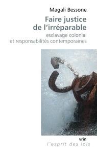 Magali Bessone - Faire justice de l'irréparable - Esclavage colonial et responsabilités contemporaines.