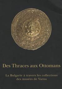 Magali Cullin-Mingaud et Mariana Doncheva - Des Thraces aux Ottomans - La Bulgarie à travers les collections des musées de Varna.