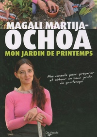 Magali Martija-Ochoa - Mon jardin de printemps - Mes conseils pour préparer et obtenir un beau jardin de printemps.