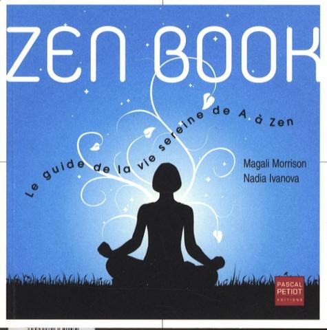 Magali Morrison et Nadia Ivanova - Zen Book - Le guide de la vie sereine de A à Zen.