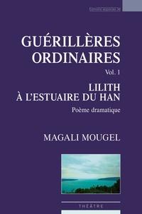 Magali Mougel - Guérillères ordinaires, vol.1 : Lilith à l'estuaire du Han.