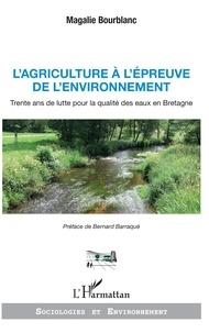 Magalie Bourblanc - L'agriculture à l'épreuve de l'environnement - Trente ans de lutte pour la qualité des eaux en Bretagne.