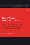 Magaly Rodriguez garcia - Liberal Workers of the World, Unite? - The ICFTU and the Defence of Labour Liberalism in Europe and Latin America (1949-1969).