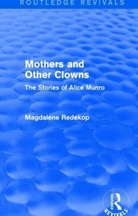 Magdalene Redekop - Mothers and Other Clowns : The Stories of Alice Munro.