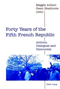Maggie Allison et Owen Heathcote - Forty Years of the Fifth French Republic - Actions, Dialogues and Discourses.
