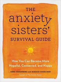 Maggie Sarachek et Abbe Greenberg - The Anxiety Sisters' Survival Guide - How You Can Become More Hopeful, Connected, and Happy.