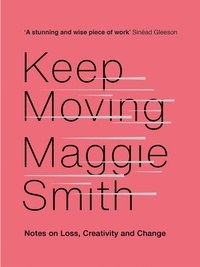 Maggie Smith - Keep Moving - Notes on Loss, Creativity, and Change.