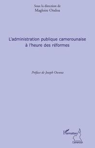 Magloire Ondoa - L'administration publique camerounaise a l'heure des réformes.