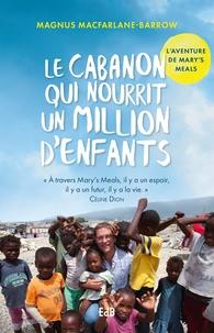 Magnus MacFarlane Barrow - Le cabanon qui nourrit un million d'enfants - L'aventure de Mary's Meals.