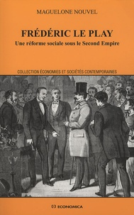 Maguelone Nouvel - Frédéric Le Play - Une réforme sociale sous le Second Empire.